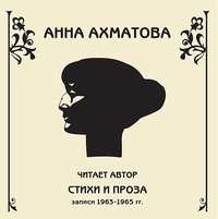 Ахматова, Анна  - Стихи и проза. Читает автор