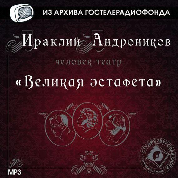 Ираклий Андроников Великая эстафета ираклий андроников утраченные записи анненковой