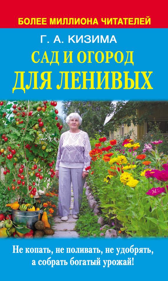 Сад и огород для ленивых. Не копать, не поливать, не удобрять, а собирать богатый урожай - Галина Кизима