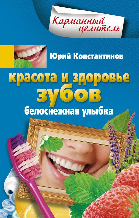 Красота и здоровье зубов. Белоснежная улыбка - Юрий Константинов