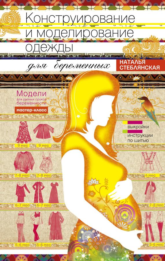 Наталья Стеблянская Конструирование и моделирование одежды для беременных. Модели для разных сроков беременности. Выкройки и инструкции по шитью книги феникс модели женской одежды конструирование моделирование технология