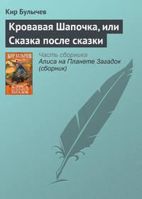 Булычев, Кир  - Кровавая Шапочка, или Сказка после сказки