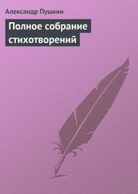 Пушкин, Александр  - Полное собрание стихотворений