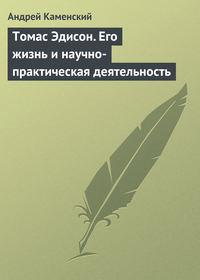 Каменский, Андрей  - Томас Эдисон. Его жизнь и научно-практическая деятельность