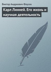 Фаусек, В. А.  - Карл Линней. Его жизнь и научная деятельность