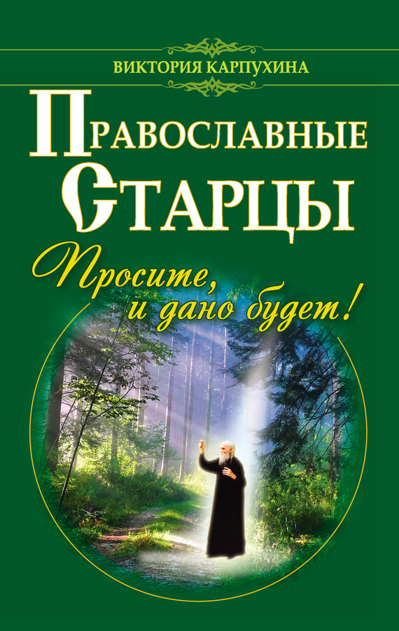 Православные старцы. Просите, и дано будет! - Виктория Карпухина