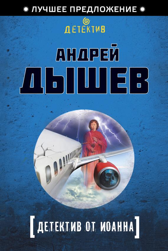 Андрей Дышев Детектив от Иоанна ISBN: 978-5-699-64779-8 андрей дышев командир разведроты