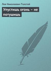 Толстой, Лев  - Упустишь огонь – не потушишь