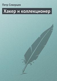 Северцев, Петр  - Хакер и коллекционер