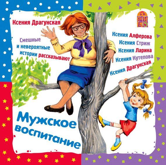 Мужское воспитание - Ксения Драгунская