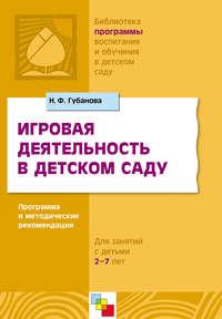 Губанова, Н. Ф.  - Игровая деятельность в детском саду. Программа и методические рекомендации. Для детей 3-7 лет