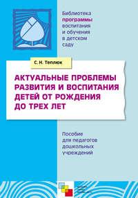 Теплюк, С. Н.  - Актуальные проблемы развития и воспитания детей от рождения до трех лет. Пособие для педагогов дошкольных учреждений
