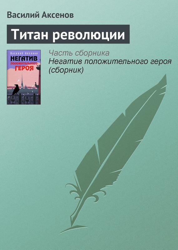 Скачать Титан революции бесплатно Василий П. Аксенов