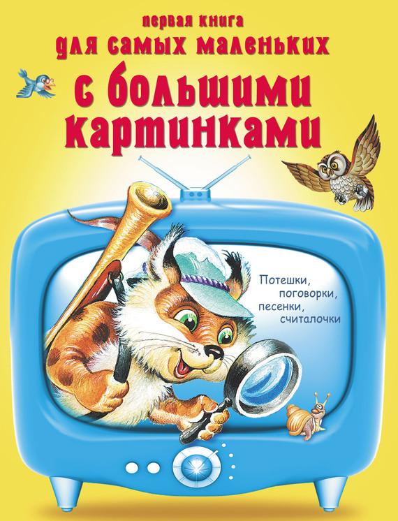 Отсутствует Первая книга для самых маленьких с большими картинками. Потешки, поговорки, песенки, считалочки