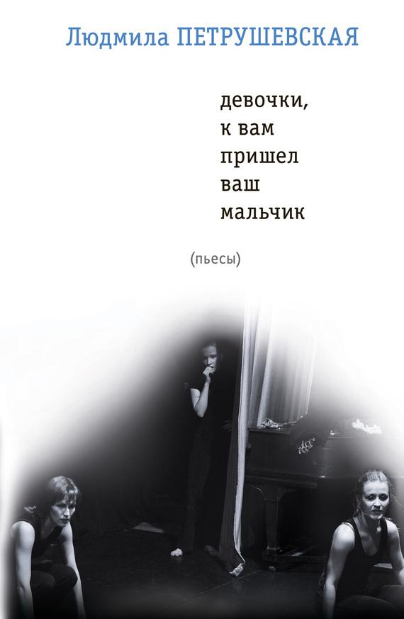 Людмила Петрушевская - Девочки, к вам пришел ваш мальчик (сборник)