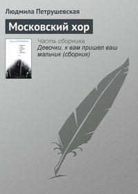 Петрушевская, Людмила  - Московский хор
