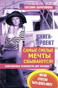 Харитонова, Евгения  - Самые смелые мечты сбываются! Современная психология для женщин
