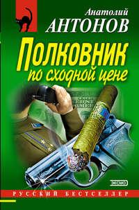 Антонов, Анатолий  - Полковник по сходной цене