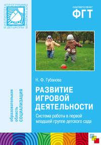 Губанова, Н. Ф.  - Развитие игровой деятельности. Система работы в первой младшей группе детского сада