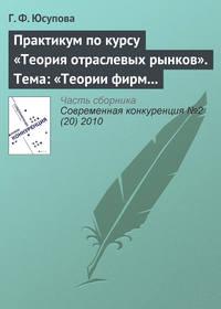 Юсупова, Г. Ф.  - Практикум по курсу «Теория отраслевых рынков». Тема: «Теории фирм и теории рынков: дискуссии и историческое развитие»