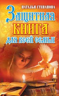 Степанова, Наталья Ивановна  - Защитная книга для всей семьи
