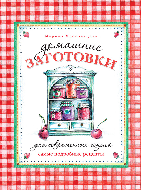Домашние заготовки для современных хозяек. Самые подробные рецепты - Марина Ярославцева