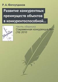 Фатхутдинов, Р. А.  - Развитие конкурентных преимуществ объектов в конкурентоспособной экономике (тема 5, 6)
