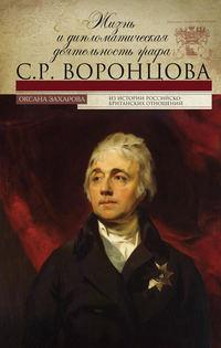 Захарова, Оксана  - Жизнь и дипломатическая деятельность графа С. Р. Воронцова