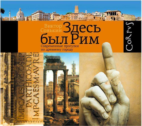 Здесь был Рим. Современные прогулки по древнему городу - Виктор Сонькин