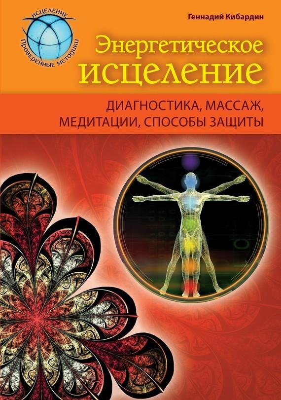 Геннадий Кибардин Энергетическое исцеление: диагностика, массаж, медитации, способы защиты исцеление человека