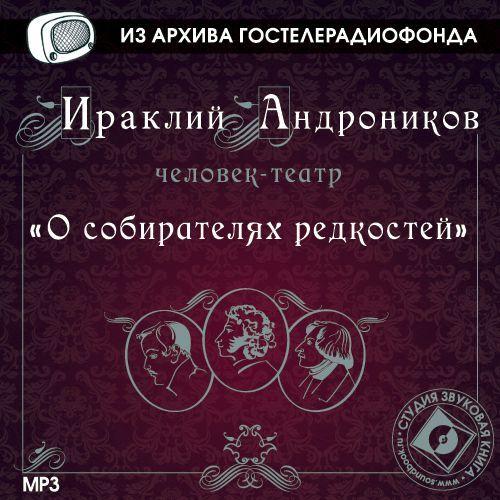 Ираклий Андроников О собирателях редкостей ираклий андроников утраченные записи анненковой