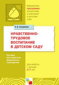 Куцакова, Л. В.  - Нравственно-трудовое воспитание в детском саду. Для работы с детьми 3-7 лет. Пособие для педагогов дошкольных учреждений