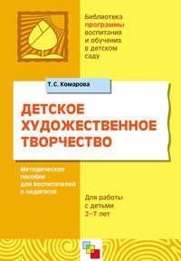 Комарова, Т. С.  - Детское художественное творчество. Для работы с детьми 2-7 лет. Методическое пособие для воспитателей и педагогов