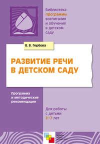 Гербова, В. В.  - Развитие речи в детском саду. Программа и методические рекомендации. Для работы с детьми 2-7 лет