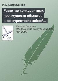 Фатхутдинов, Р. А.  - Развитие конкурентных преимуществ объектов в конкурентоспособной экономике (тема 4)