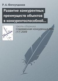 Фатхутдинов, Р. А.  - Развитие конкурентных преимуществ объектов в конкурентоспособной экономике (тема 3)