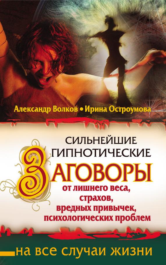 Александр Волков Сильнейшие гипнотические заговоры от лишнего веса, страхов, вредных привычек, психологических проблем