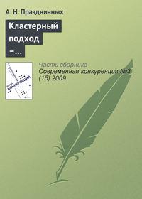 Праздничных, А. Н.  - Кластерный подход – инструмент повышения конкурентоспособности региона