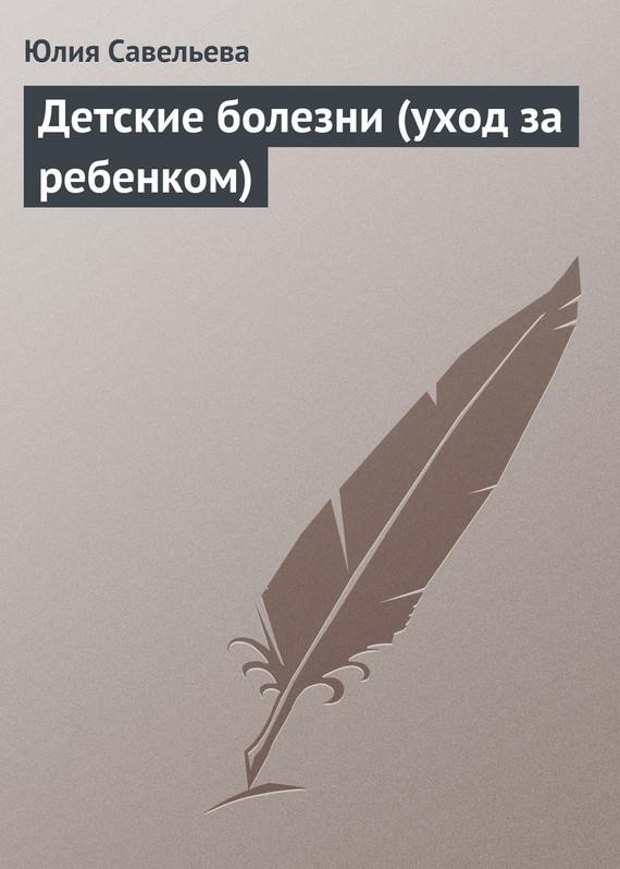 Юлия Савельева Детские болезни (уход за ребенком) книги эксмо болезнь альцгеймера диагностика лечение уход