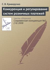 Криворучко, С. В.  - Конкуренция и регулирование систем розничных платежей