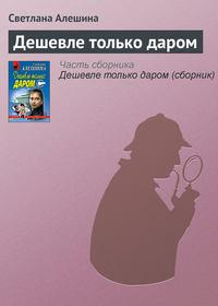 Алешина, Светлана  - Дешевле только даром (сборник)