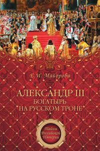 Майорова, Елена  - Александр III – богатырь на русском троне