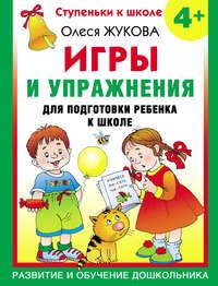 Жукова, Олеся  - Игры и упражнения для подготовки ребенка к школе. 4+