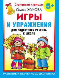 Жукова, Олеся  - Игры и упражнения для подготовки ребенка к школе. 5+
