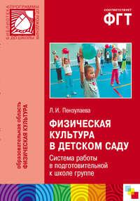 Пензулаева, Л. И.  - Физическая культура в детском саду. Система работы в подготовительной к школе группе