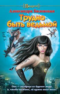 Билевская, Александра  - Трудно быть ведьмой
