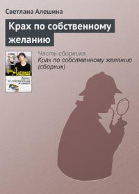 Алешина, Светлана  - Крах по собственному желанию (сборник)