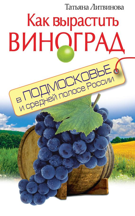 Татьяна Литвинова Как вырастить виноград в Подмосковье и средней полосе России пентхаус в москве подмосковье