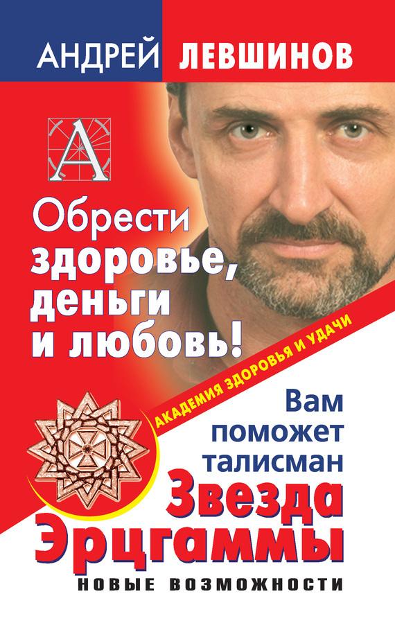 Андрей Левшинов Обрести здоровье, деньги и любовь! Вам поможет талисман Звезда Эрцгаммы