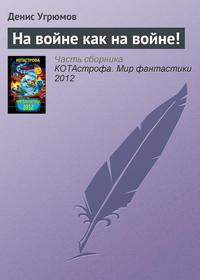 Угрюмов, Денис  - На войне как на войне!